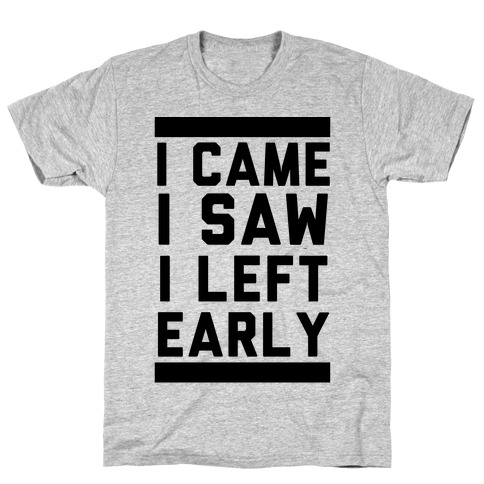 I Came, I Saw, I Left Early T-Shirt