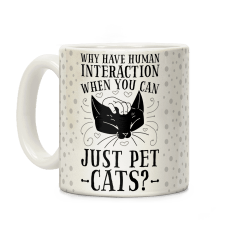 Why Have Human Interaction When you Can Just Pet Cats? Coffee Mug