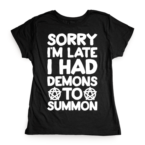 Sorry I'm Late I Had Demons To Summon Womens T-Shirt