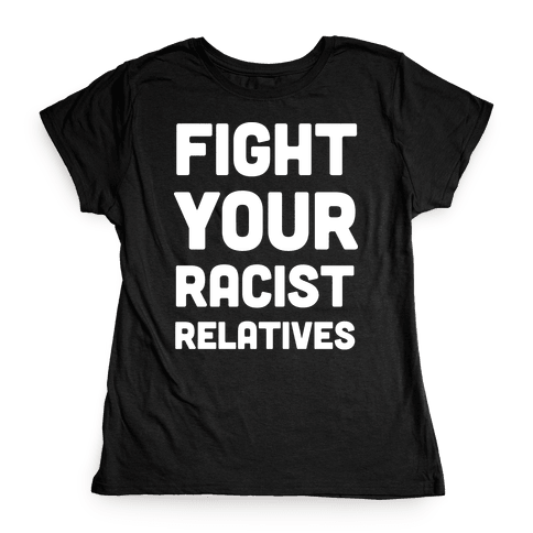 Fight Your Racist Relatives Womens T-Shirt