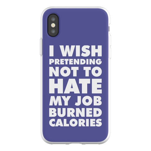 I Wish Pretending Not to Hate My Job Burned Calories Phone Flexi-Case