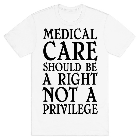 Medical Care Should Be A Right, Not A Privilege (black) T-Shirt
