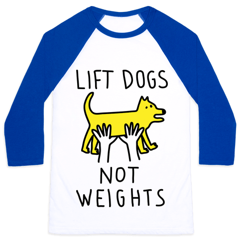 Lift Dogs Not Weights Baseball Tee