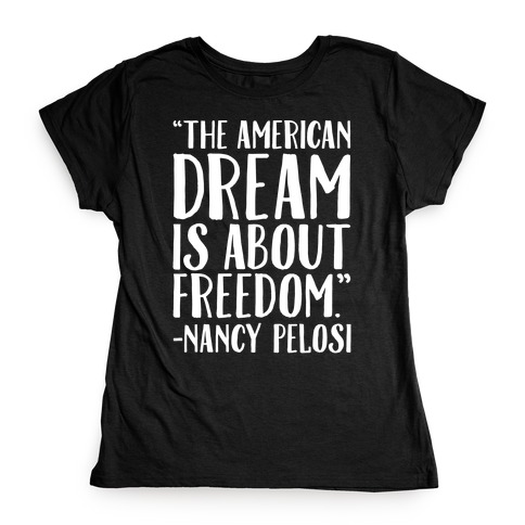 The American Dream Is About Freedom Nancy Pelosi Quote White Print Womens T-Shirt