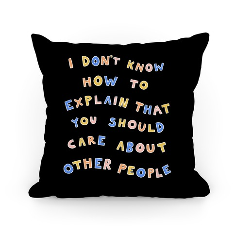 I Don't Know How To Explain That You Should Care About Other People Pillow
