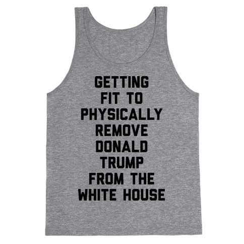 Getting Fit To Physically Remove Donald Trump From The White House Tank Top