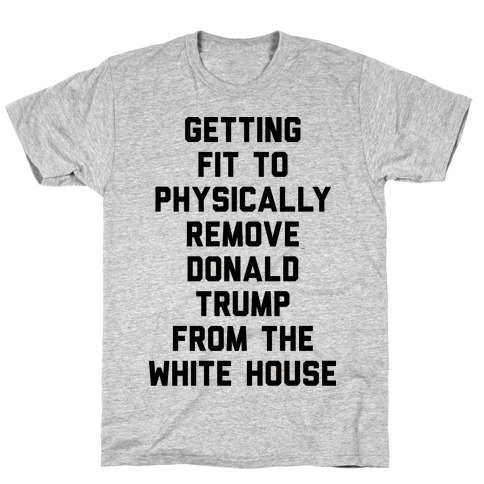 Getting Fit To Physically Remove Donald Trump From The White House Mens T-Shirt