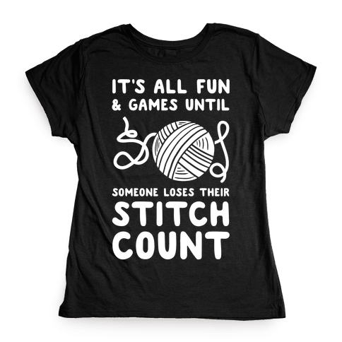 It's All Fun and Games Until Someone Loses Their Stitch Count Womens T-Shirt