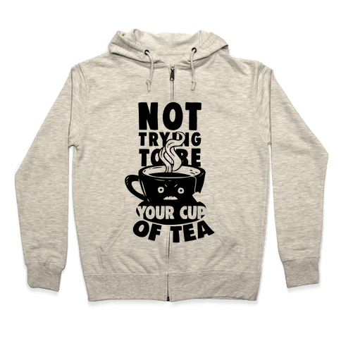 Not Trying To Be Your Cup Of Tea Zip Hoodie