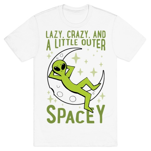 Lazy, Crazy, And A Little Outer Spacey T-Shirt
