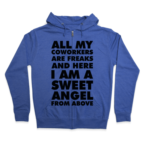 All My Coworkers Are Freaks And Here I Am a Sweet Angel From Above Zip Hoodie