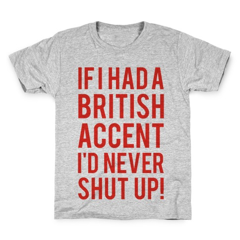 If I Had A British Accent I'd Never Shut Up Kids T-Shirt