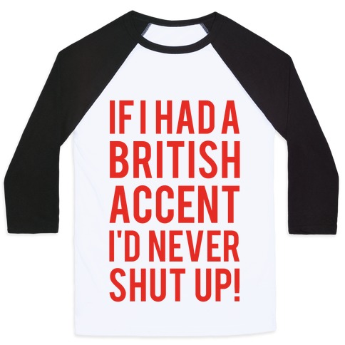 If I Had A British Accent I'd Never Shut Up Baseball Tee