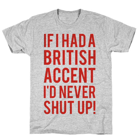 If I Had A British Accent I'd Never Shut Up Mens T-Shirt