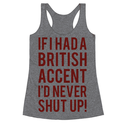 If I Had A British Accent I'd Never Shut Up Racerback Tank Top
