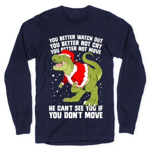 You Better Watch Out, You Better Not Cry, You Better Not Move, He Can't See You If You Don't Move Long Sleeve T-Shirt