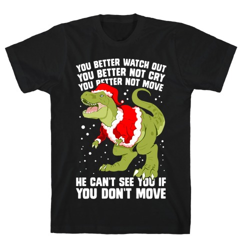You Better Watch Out, You Better Not Cry, You Better Not Move, He Can't See You If You Don't Move T-Shirt