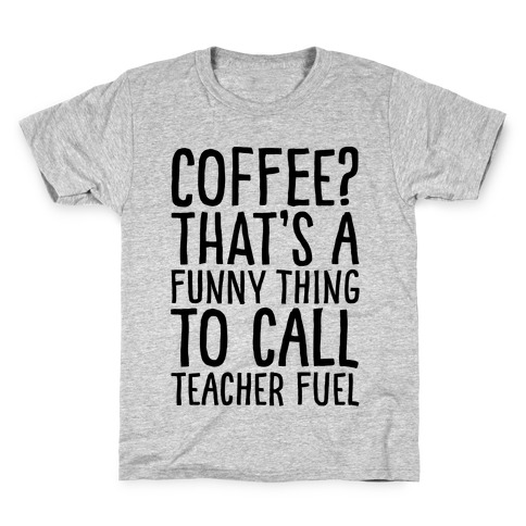 922e4acb Coffee That's A Funny Thing To Call Teacher Fuel Kids T-Shirt
