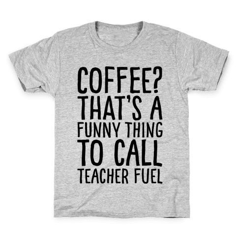 Coffee That's A Funny Thing To Call Teacher Fuel Kids T-Shirt