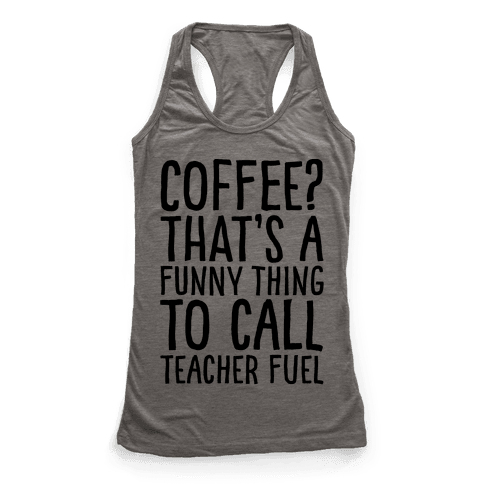 Coffee That's A Funny Thing To Call Teacher Fuel Racerback Tank Top