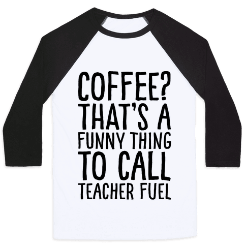Coffee That's A Funny Thing To Call Teacher Fuel Baseball Tee