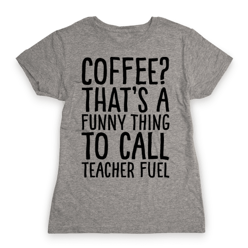 Coffee That's A Funny Thing To Call Teacher Fuel Womens T-Shirt