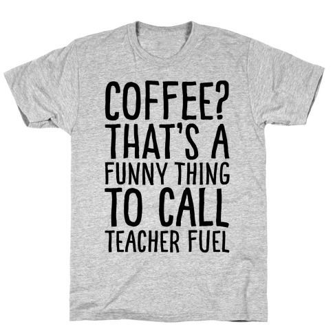 Coffee That's A Funny Thing To Call Teacher Fuel T-Shirt