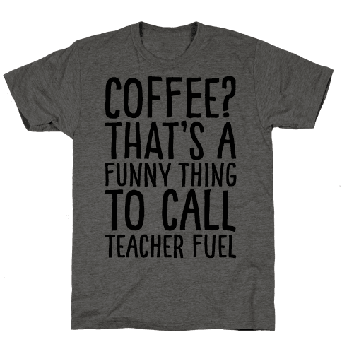 Coffee That's A Funny Thing To Call Teacher Fuel Mens T-Shirt