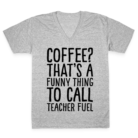 Coffee That's A Funny Thing To Call Teacher Fuel V-Neck Tee Shirt
