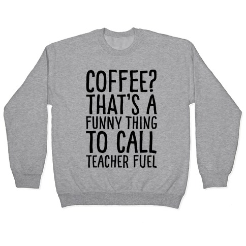 Coffee That's A Funny Thing To Call Teacher Fuel Pullover