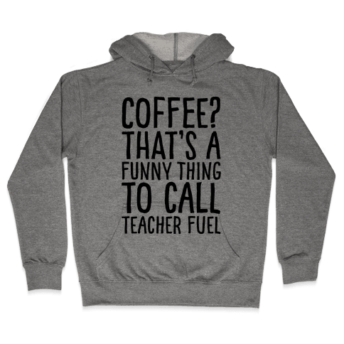 Coffee That's A Funny Thing To Call Teacher Fuel Hooded Sweatshirt