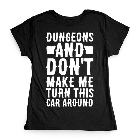 Dungeons and Don't Make Me Turn This Car Around Womens T-Shirt