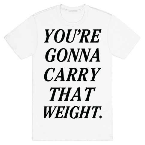You're Gonna Carry That Weight T-Shirt