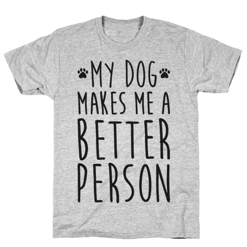 My Dog Makes Me A Better Person Mens T-Shirt