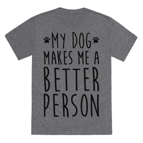 My Dog Makes Me A Better Person T-Shirt