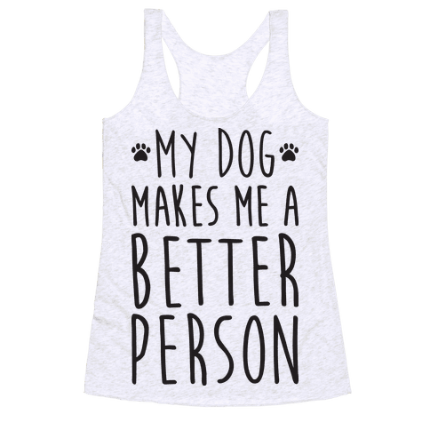 My Dog Makes Me A Better Person Racerback Tank Top