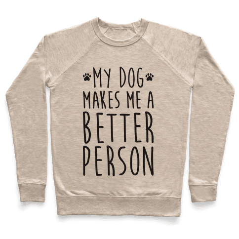 My Dog Makes Me A Better Person Pullover