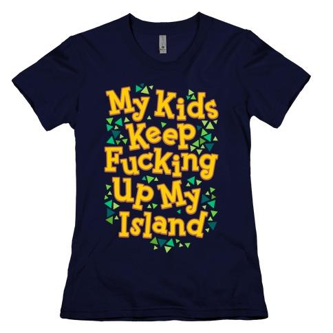My Kids Keep F***ing Up My Island Womens T-Shirt
