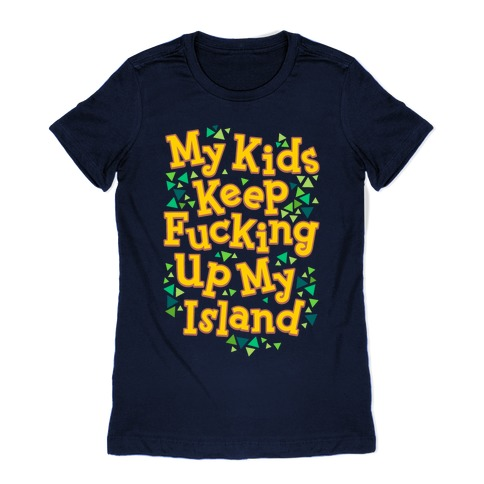 My Kids Keep F***ing Up My Island Womens T-Shirt