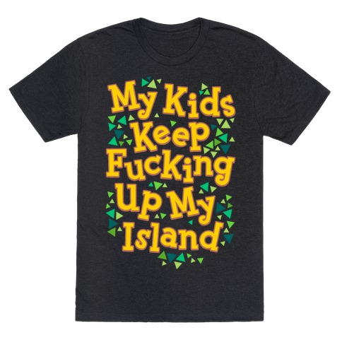 My Kids Keep F***ing Up My Island T-Shirt