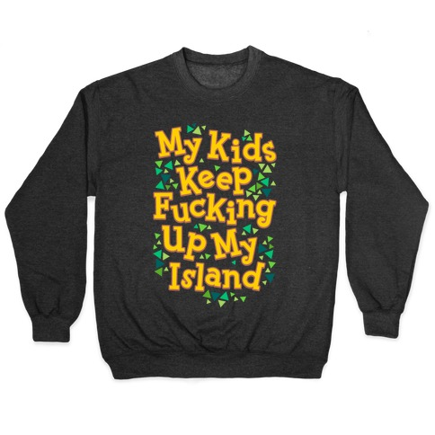 My Kids Keep F***ing Up My Island Pullover