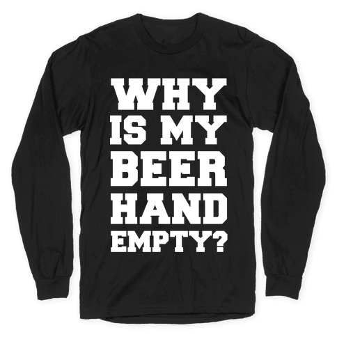 Why Is My Beer Hand Empty? Long Sleeve T-Shirt