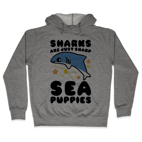 Sharks Are Just Sharp Sea Puppies  Hooded Sweatshirt