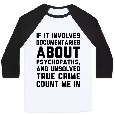If It Involves Documentaries About Psychopaths and Unsolved True Crime Count Me In  Baseball Tee