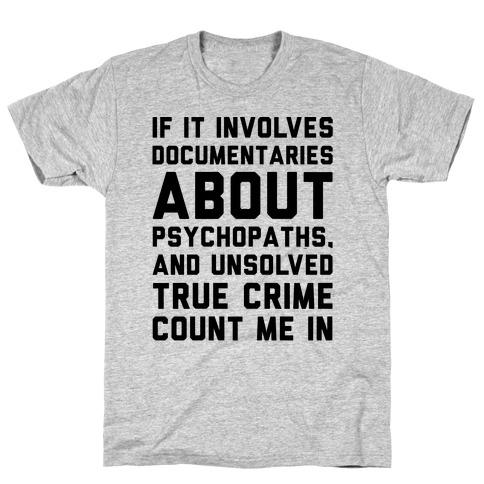If It Involves Documentaries About Psychopaths and Unsolved True Crime Count Me In T-Shirt