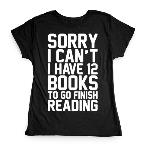 Sorry I Can't I Have 12 Books To Go Finish Reading White Print Womens T-Shirt