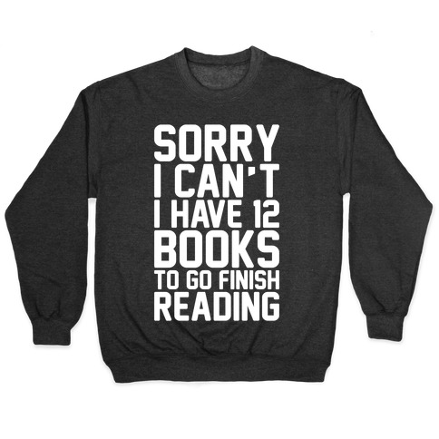 Sorry I Can't I Have 12 Books To Go Finish Reading White Print Pullover