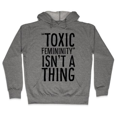 Toxic Femininity Isn't A Thing Hooded Sweatshirt