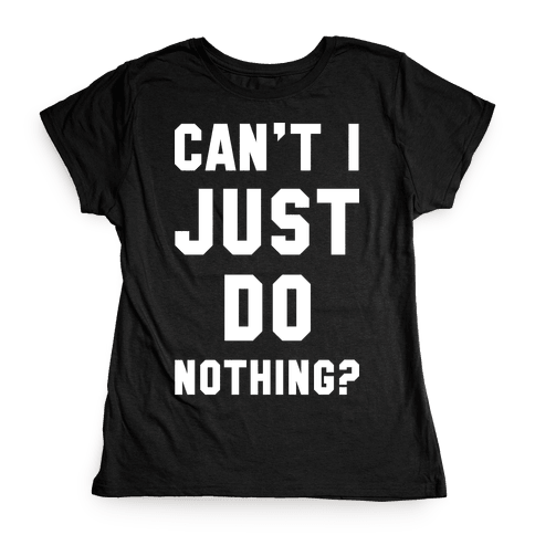 Can't I Just Do Nothing Womens T-Shirt