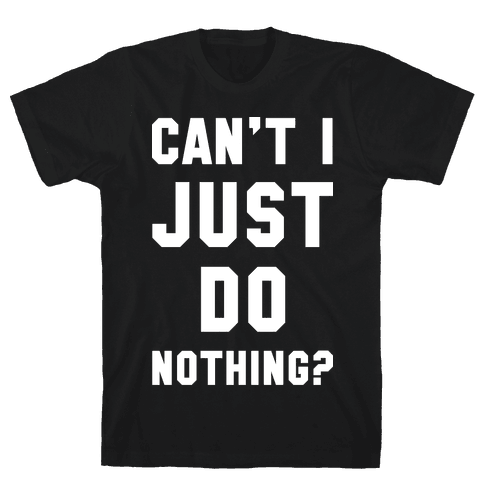 Can't I Just Do Nothing Mens T-Shirt